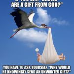 "Stork, NATALISM, babies  | IF YOU SAY, ""BABIES ARE A GIFT FROM GOD?"" YOU HAVE TO ASK YOURSELF, ""WHY WOULD HE KNOWINGLY SEND AN UNWANTED GIFT?"" 