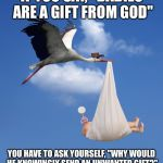 "Stork, NATALISM, babies  | IF YOU SAY, ""BABIES ARE A GIFT FROM GOD"" YOU HAVE TO ASK YOURSELF, ""WHY WOULD HE KNOWINGLY SEND AN UNWANTED GIFT?"" 