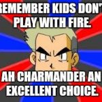 Professor Oak Meme | REMEMBER KIDS DON'T PLAY WITH FIRE. AH CHARMANDER AN EXCELLENT CHOICE. | image tagged in memes,professor oak | made w/ Imgflip meme maker