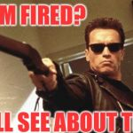 Arnold Schwarzenegger  | I'M FIRED? WE'LL SEE ABOUT THAT. | image tagged in arnold schwarzenegger | made w/ Imgflip meme maker