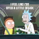 Bad Pun Rick & Morty | YESTERDAY I ACCIDENTALLY SWALLOWED SOME FOOD COLORING. I FEEL LIKE I'VE DYED A LITTLE INSIDE. | image tagged in bad pun rick  morty | made w/ Imgflip meme maker