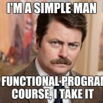I'm a simple man | I'M A SIMPLE MAN I SEE A FUNCTIONAL PROGRAMMING COURSE, I TAKE IT | image tagged in i'm a simple man | made w/ Imgflip meme maker