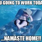 Fim De Semana Meme | YOU GOING TO WORK TODAY? ...NAMASTE HOME!! | image tagged in memes,fim de semana | made w/ Imgflip meme maker