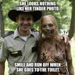 The Walking Dead Rick Grimes | SHE LOOKS NOTHING LIKE HER TINDER PHOTO. SMILE AND RUN OFF WHEN SHE GOES TO THE TOILET. | image tagged in the walking dead rick grimes | made w/ Imgflip meme maker
