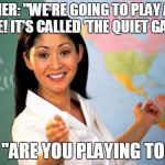 "Unhelpful Teacher  | TEACHER: ""WE'RE GOING TO PLAY A NEW GAME! IT'S CALLED 'THE QUIET GAME'!"" ME: ""ARE YOU PLAYING TOO?"" 