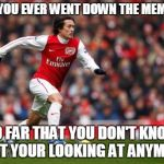 This is the last meme. | HAVE YOU EVER WENT DOWN THE MEME LIST SO FAR THAT YOU DON'T KNOW WHAT YOUR LOOKING AT ANYMORE? | image tagged in memes,tomas rosicky,the last meme,meme list,lost | made w/ Imgflip meme maker
