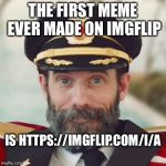 Makes sense... | THE FIRST MEME EVER MADE ON IMGFLIP IS HTTPS://IMGFLIP.COM/I/A | image tagged in captain obvious 2,memes | made w/ Imgflip meme maker