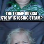 Baby Cry Meme | THE TRUMP RUSSIA STORY IS LOSING STEAM? LEFT WING MEDIA REACTS | image tagged in memes,baby cry | made w/ Imgflip meme maker
