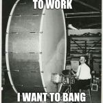 Big Ego Man Meme | I DON'T WANT TO WORK I WANT TO BANG ON THIS DRUM ALL DAY | image tagged in memes,big ego man | made w/ Imgflip meme maker