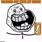 Forever Alone Happy Meme | HANGING OUT WITH MY CRUSH | image tagged in memes,forever alone happy | made w/ Imgflip meme maker