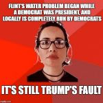 Liberal Douche Garofalo | FLINT'S WATER PROBLEM BEGAN WHILE A DEMOCRAT WAS PRESIDENT, AND LOCALLY IS COMPLETELY RUN BY DEMOCRATS IT'S STILL TRUMP'S FAULT | image tagged in liberal douche garofalo | made w/ Imgflip meme maker
