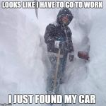 Snow | LOOKS LIKE I HAVE TO GO TO WORK I JUST FOUND MY CAR | image tagged in snow,new jersey memory page,lisa payne,u r home realty | made w/ Imgflip meme maker