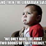 "Librarian | AND THEN THE LIBRARIAN SIAD ""WE ONLY HAVE THE FIRST TWO BOOKS OF THAT TRILOGY."" 