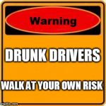 Warning Sign Meme | DRUNK DRIVERS WALK AT YOUR OWN RISK | image tagged in memes,warning sign | made w/ Imgflip meme maker