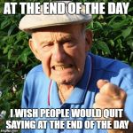 angry old man | AT THE END OF THE DAY I WISH PEOPLE WOULD QUIT SAYING AT THE END OF THE DAY | image tagged in angry old man | made w/ Imgflip meme maker