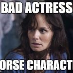 Bad Wife Worse Mom Meme | BAD ACTRESS WORSE CHARACTER | image tagged in memes,bad wife worse mom | made w/ Imgflip meme maker