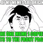Jackie Chan WTF Meme | ALL OF MY MEMES ARE ORIGINAL THE ONE MEME I COPIED GETS TO THE FRONT PAGE!? | image tagged in memes,jackie chan wtf | made w/ Imgflip meme maker