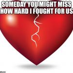 broken heart  | SOMEDAY YOU MIGHT MISS HOW HARD I FOUGHT FOR US | image tagged in broken heart | made w/ Imgflip meme maker