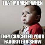 Criana Meme | THAT MOMENT WHEN THEY CANCELLED YOUR FAVORITE TV SHOW | image tagged in memes,criana | made w/ Imgflip meme maker