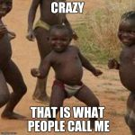Third World Success Kid Meme | CRAZY THAT IS WHAT PEOPLE CALL ME | image tagged in memes,third world success kid | made w/ Imgflip meme maker