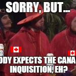 Sorry, but nobody expects the Canadian Inquisition, eh? | SORRY, BUT... NOBODY EXPECTS THE CANADIAN INQUISITION, EH? | image tagged in nobody expects the spanish inquisition monty python,molson,canada,monty python,expat | made w/ Imgflip meme maker