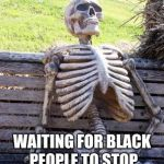 Waiting Skeleton Meme | WHITE PEOPLE WAITING FOR BLACK PEOPLE TO STOP CALLING THEM RACIST. | image tagged in memes,waiting skeleton | made w/ Imgflip meme maker