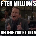 Barney Stinson Win Meme | OUT OF TEN MILLION SPERM I CAN'T BELIEVE YOU'RE THE WINNER | image tagged in memes,barney stinson win | made w/ Imgflip meme maker
