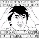 Jackie Chan WTF Meme | THE TORAH'S ORIGINAL LANGUAGE IS HEBREW THE QURAN'S ORIGINAL LANGUAGE IS ARABIC THE BIBLE'S ORIGINAL LANGUAGES ARE HEBREW, ARAMAIC AND GREEK | image tagged in jackie chan wtf,bible,quran,koran,torah,complex | made w/ Imgflip meme maker