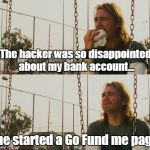 First World Stoner Problems Meme | The hacker was so disappointed about my bank account... ...he started a Go Fund me page. | image tagged in memes,first world stoner problems | made w/ Imgflip meme maker