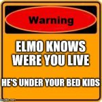 Warning Sign Meme | ELMO KNOWS WERE YOU LIVE HE'S UNDER YOUR BED KIDS | image tagged in memes,warning sign | made w/ Imgflip meme maker