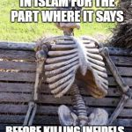 Funny Memes | STILL SEARCHING IN ISLAM FOR THE PART WHERE IT SAYS BEFORE KILLING INFIDELS, SHOUT ALLAHU AKBAR | image tagged in waiting skeleton,islam,allahu akbar,allah,infidels,infidel | made w/ Imgflip meme maker