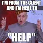 "Dr Evil Laser Meme | I'M FROM THE CLIENT AND I'M HERE TO ""HELP"" 