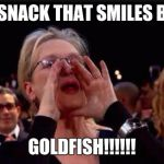 meryl streep | THE SNACK THAT SMILES BACK GOLDFISH!!!!!! | image tagged in meryl streep | made w/ Imgflip meme maker