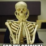 Waiting Skeleton | WAITING FOR MY ORIGINAL MEME TO FEATURE. | image tagged in waiting skeleton | made w/ Imgflip meme maker