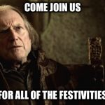 Walder Frey Red Wedding | COME JOIN US FOR ALL OF THE FESTIVITIES | image tagged in walder frey red wedding | made w/ Imgflip meme maker