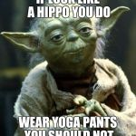 for everyone yoga pants are not | IF LOOK LIKE A HIPPO YOU DO WEAR YOGA PANTS YOU SHOULD NOT | image tagged in memes,star wars yoda,yoga pants week,fat girl yoga pants | made w/ Imgflip meme maker