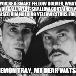 Sherlock Homes In On The Culprit | YOU'RE A SMART FELLOW HOLMES, WHAT DO YOU CALL A FLAT, SHALLOW CONTAINER WITH A RAISED RIM HOLDING YELLOW CITRUS FRUITS? A LEMON TRAY, MY DE | image tagged in sherlock holmes,detectives,sherlock,sherlock puns | made w/ Imgflip meme maker