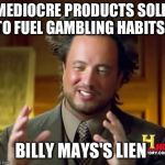 Ancient Aliens Meme | MEDIOCRE PRODUCTS SOLD TO FUEL GAMBLING HABITS? BILLY MAYS'S LIEN | image tagged in memes,ancient aliens | made w/ Imgflip meme maker