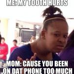 Black Girl Wat Meme | ME: MY TOOTH HURTS MOM: CAUSE YOU BEEN ON DAT PHONE TOO MUCH | image tagged in memes,black girl wat | made w/ Imgflip meme maker