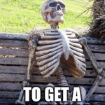 Waiting Skeleton Meme | JUST WAITING TO GET A FRONT PAGER | image tagged in memes,waiting skeleton | made w/ Imgflip meme maker