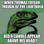 WHEN THOMAS EDISON THOUGH OF THE LIGHTBULB DID A CANDLE APPEAR ABOVE HIS HEAD? | image tagged in memes,philosoraptor | made w/ Imgflip meme maker