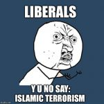 Why do they refuse to call it what it is? | LIBERALS ISLAMIC TERRORISM Y U NO SAY: | image tagged in memes,y u no,liberals,islamic terrorism | made w/ Imgflip meme maker