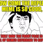 what I feel like the front page is filled with now. | HOW COME THE REPEAT MEME IS SO GOOD, THAT NOW THE FRONT PAGE IS FULL OF MEMES REFERRING TO REPEAT | image tagged in memes,jackie chan wtf,repeat,pete and repeat,front page | made w/ Imgflip meme maker