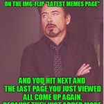 "Face You Make Robert Downey Jr Meme | THE FACE YOU MAKE WHEN YOU'RE ON THE IMG-FLIP ""LATEST MEMES PAGE"" AND YOU HIT NEXT AND THE LAST PAGE YOU JUST VIEWED ALL COME UP AGAIN, BECA 