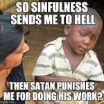 Third World Skeptical Kid Meme | SO SINFULNESS SENDS ME TO HELL THEN SATAN PUNISHES ME FOR DOING HIS WORK? | image tagged in memes,third world skeptical kid | made w/ Imgflip meme maker