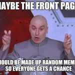 Dr Evil Laser Meme | MAYBE THE FRONT PAGE SHOULD BE MADE UP RANDOM MEMES  SO EVERYONE GETS A CHANCE | image tagged in memes,dr evil laser | made w/ Imgflip meme maker
