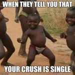 Third World Success Kid Meme | WHEN THEY TELL YOU THAT YOUR CRUSH IS SINGLE | image tagged in memes,third world success kid | made w/ Imgflip meme maker