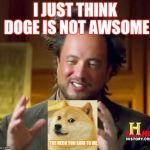 Ancient Aliens Meme | I JUST THINK DOGE IS NOT AWSOME THE HECK YOU SAID TO ME | image tagged in memes,ancient aliens | made w/ Imgflip meme maker