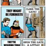 Yoga Pants Week! | FEMALES APPROACHING THEY MIGHT BE FEMINISTS THEY'RE WEARING YOGA PANTS! | image tagged in open the gate a little | made w/ Imgflip meme maker
