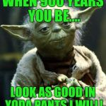 Star Wars Yoda Meme | WHEN 900 YEARS YOU BE.... LOOK AS GOOD IN YODA PANTS I WILL! | image tagged in memes,star wars yoda | made w/ Imgflip meme maker